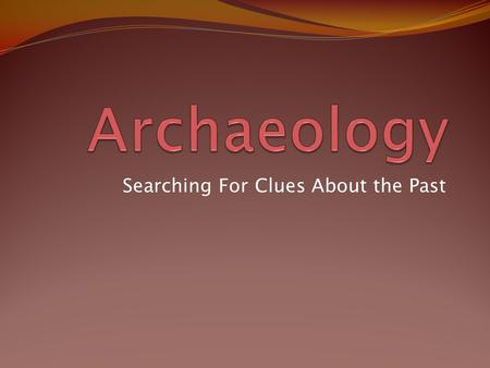 Searching For Clues About the Past. Hmmmm….What is it that Archaeologists REALLY do? What comes to your mind when you think about the work of archaeologists?