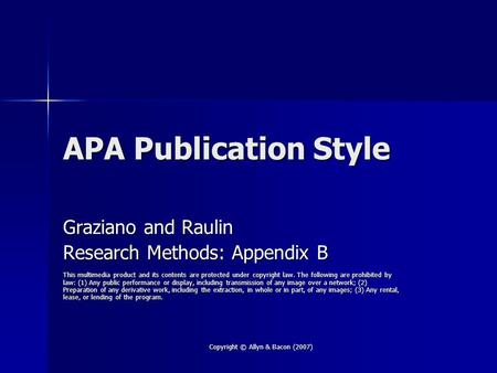 Copyright © Allyn & Bacon (2007) APA Publication Style Graziano and Raulin Research Methods: Appendix B This multimedia product and its contents are protected.