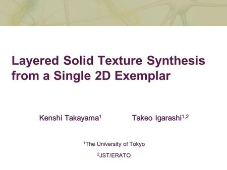 Layered Solid Texture Synthesis from a Single 2D Exemplar Kenshi Takayama 1 Takeo Igarashi 1,2 1 The University of Tokyo 2 JST/ERATO.
