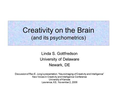 "Linda S. Gottfredson University of Delaware Newark, DE Creativity on the Brain (and its psychometrics) Discussion of Rex E. Jung's presentation, ""Neuroimaging."