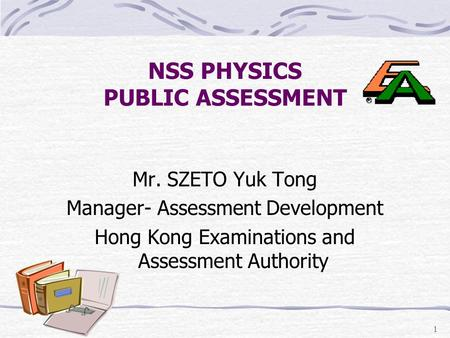 1 NSS PHYSICS PUBLIC ASSESSMENT Mr. SZETO Yuk Tong Manager- Assessment Development Hong Kong Examinations and Assessment Authority.