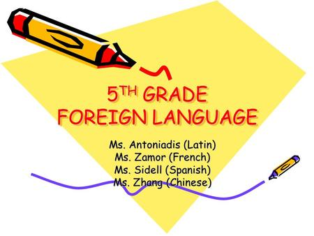 5 TH GRADE FOREIGN LANGUAGE Ms. Antoniadis (Latin) Ms. Zamor (French) Ms. Sidell (Spanish) Ms. Zhang (Chinese)