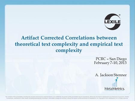 1 Artifact Corrected Correlations between theoretical text complexity and empirical text complexity PCRC – San Diego February 7-10, 2013 A.Jackson Stenner.