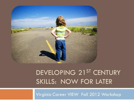 DEVELOPING 21 ST CENTURY SKILLS: NOW FOR LATER Virginia Career VIEW Fall 2012 Workshop.