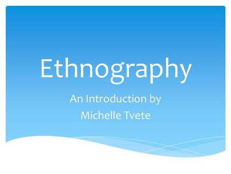 "Ethnography An Introduction by Michelle Tvete.  Ethnography: ""[A] researched study that synthesizes information about the life of a people or group."""