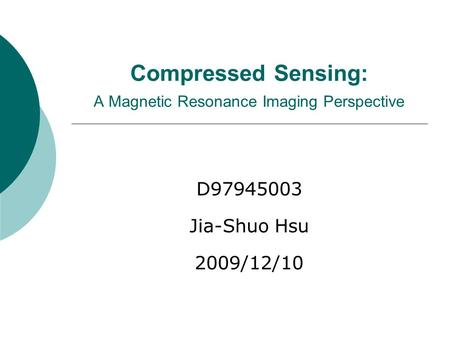 Compressed Sensing: A Magnetic Resonance Imaging Perspective D97945003 Jia-Shuo Hsu 2009/12/10.