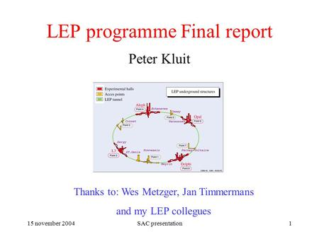 15 november 2004SAC presentation1 LEP programme Final report Peter Kluit Thanks to: Wes Metzger, Jan Timmermans and my LEP collegues.