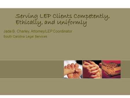 Serving LEP Clients Competently, Ethically, and Uniformly Jada B. Charley, Attorney/LEP Coordinator South Carolina Legal Services.