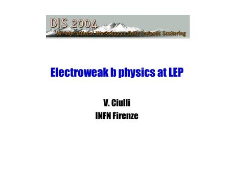 Electroweak b physics at LEP V. Ciulli INFN Firenze.