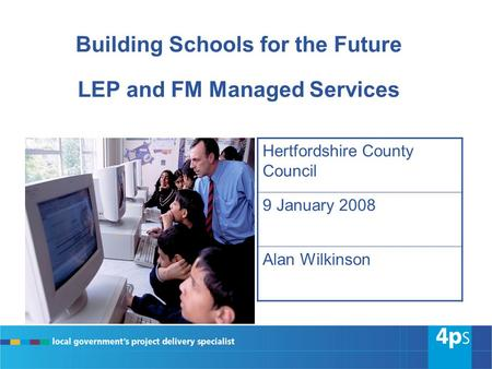 Building Schools for the Future LEP and FM Managed Services Hertfordshire County Council 9 January 2008 Alan Wilkinson.