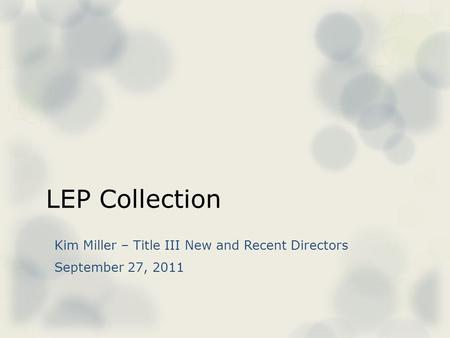 LEP Collection Kim Miller – Title III New and Recent Directors September 27, 2011.