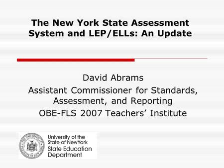 The New York State Assessment System and LEP/ELLs: An Update David Abrams Assistant Commissioner for Standards, Assessment, and Reporting OBE-FLS 2007.
