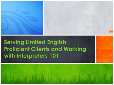 Serving Limited English Proficient Clients and Working with Interpreters 101.