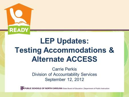 LEP Updates: Testing Accommodations & Alternate ACCESS Carrie Perkis Division of Accountability Services September 12, 2012.