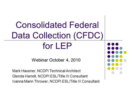 Consolidated Federal Data Collection (CFDC) for LEP Webinar October 4, 2010 Mark Hausner, NCDPI Technical Architect Glenda Harrell, NCDPI ESL/Title III.
