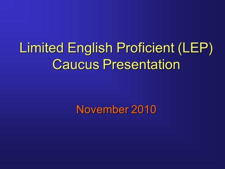 Limited English Proficient (LEP) Caucus Presentation November 2010.