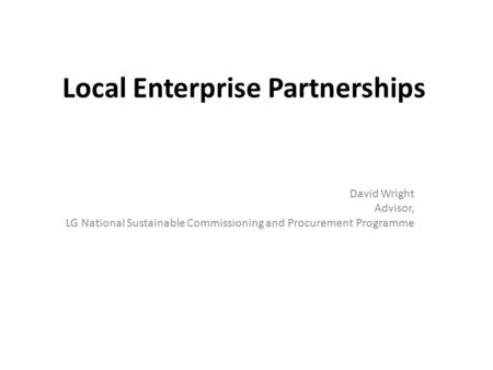 Local Enterprise Partnerships David Wright Advisor, LG National Sustainable Commissioning and Procurement Programme.
