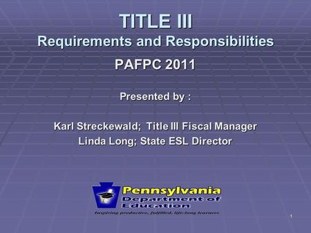 1 TITLE III Requirements and Responsibilities PAFPC 2011 Presented by : Karl Streckewald; Title III Fiscal Manager Linda Long; State ESL Director.