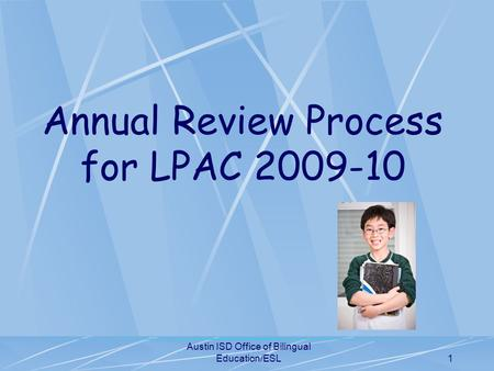 Austin ISD Office of Bilingual Education/ESL1 Annual Review Process for LPAC 2009-10.