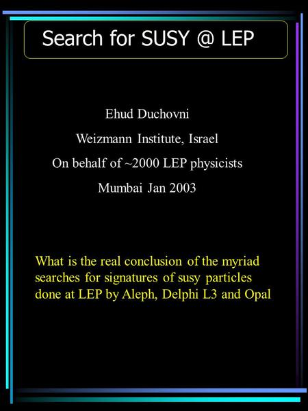 Search for LEP Ehud Duchovni Weizmann Institute, Israel On behalf of ~2000 LEP physicists Mumbai Jan 2003 What is the real conclusion of the myriad.