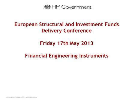 Private & confidential © 2013 HM Government European Structural and Investment Funds Delivery Conference Friday 17th May 2013 Financial Engineering Instruments.