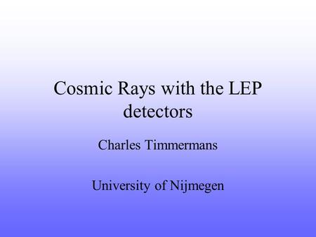 Cosmic Rays with the LEP detectors Charles Timmermans University of Nijmegen.