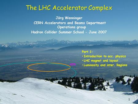 1 The LHC Accelerator Complex Jörg Wenninger CERN Accelerators and Beams Department Operations group Hadron Collider Summer School - June 2007 Part 1: