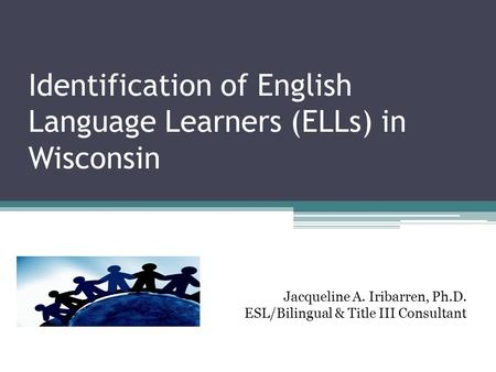 Identification of English Language Learners (ELLs) in Wisconsin Jacqueline A. Iribarren, Ph.D. ESL/Bilingual & Title III Consultant.