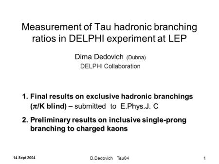 14 Sept 2004 D.Dedovich Tau041 Measurement of Tau hadronic branching ratios in DELPHI experiment at LEP Dima Dedovich (Dubna) DELPHI Collaboration E.Phys.J.