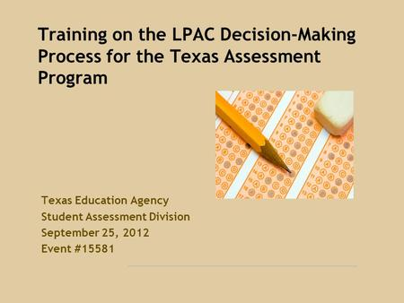 Training on the LPAC Decision-Making Process for the Texas Assessment Program Texas Education Agency Student Assessment Division September 25, 2012 Event.