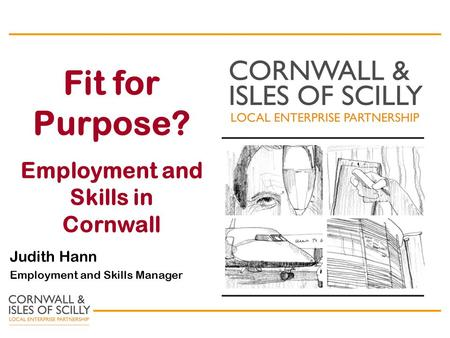 Fit for Purpose? Employment and Skills in Cornwall Judith Hann Employment and Skills Manager.