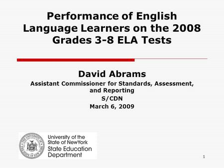 1 Performance of English Language Learners on the 2008 Grades 3-8 ELA Tests David Abrams Assistant Commissioner for Standards, Assessment, and Reporting.