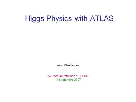 Higgs Physics with ATLAS Arno Straessner Journée de réflexion du DPNC 14 septembre 2007.