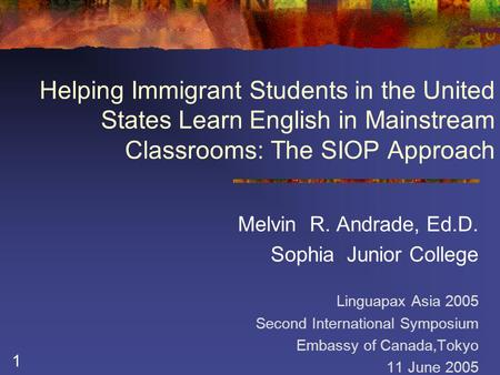 1 Helping Immigrant Students in the United States Learn English in Mainstream Classrooms: The SIOP Approach Melvin R. Andrade, Ed.D. Sophia Junior College.