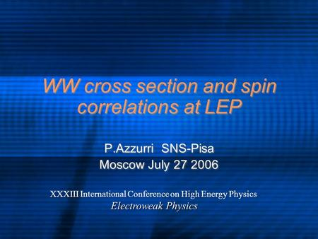 WW cross section and spin correlations at LEP P.Azzurri SNS-Pisa Moscow July 27 2006 P.Azzurri SNS-Pisa Moscow July 27 2006 XXXIII International Conference.