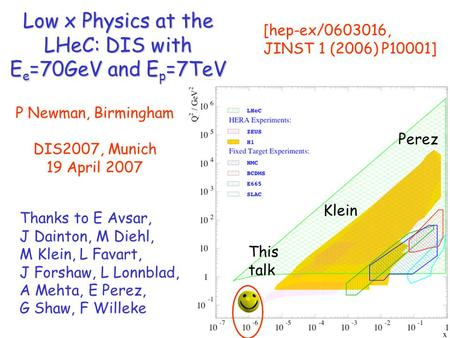 Low x Physics at the LHeC: DIS with E e =70GeV and E p =7TeV P Newman, Birmingham DIS2007, Munich 19 April 2007 [hep-ex/0603016, JINST 1 (2006) P10001]