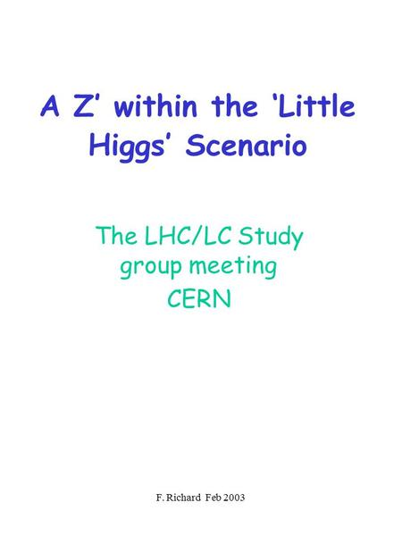 F. Richard Feb 2003 A Z' within the 'Little Higgs' Scenario The LHC/LC Study group meeting CERN.