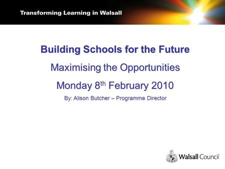 Building Schools for the Future Maximising the Opportunities Monday 8 th February 2010 By: Alison Butcher – Programme Director.