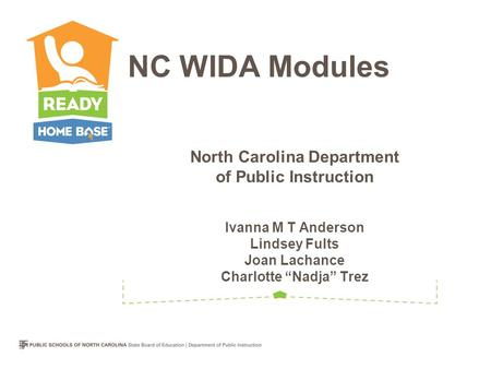 "North Carolina Department of Public Instruction Ivanna M T Anderson Lindsey Fults Joan Lachance Charlotte ""Nadja"" Trez NC WIDA Modules."