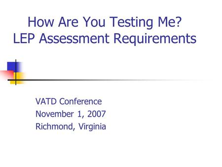 How Are You Testing Me? LEP Assessment Requirements VATD Conference November 1, 2007 Richmond, Virginia.