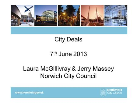 City Deals 7 th June 2013 Laura McGillivray & Jerry Massey Norwich City Council.