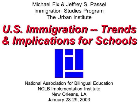 Michael Fix & Jeffrey S. Passel Immigration Studies Program The Urban Institute U.S. Immigration -- Trends & Implications for Schools U.S. Immigration.
