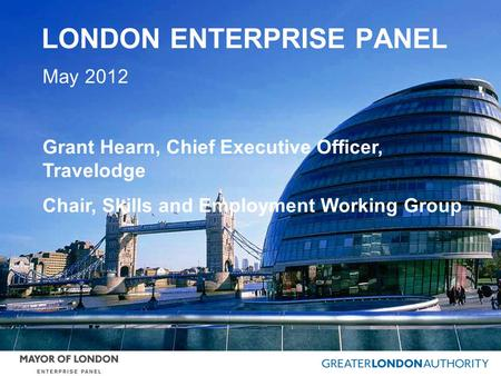 LONDON ENTERPRISE PANEL May 2012 Grant Hearn, Chief Executive Officer, Travelodge Chair, Skills and Employment Working Group.