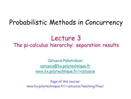 Probabilistic Methods in Concurrency Lecture 3 The pi-calculus hierarchy: separation results Catuscia Palamidessi