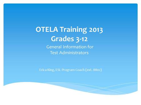 OTELA Training 2013 Grades 3-12 General Information for Test Administrators Erica King, ESL Program Coach (ext. 8802)