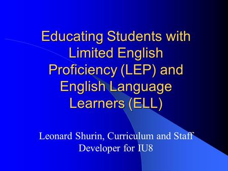Educating Students with Limited English Proficiency (LEP) and English Language Learners (ELL) Leonard Shurin, Curriculum and Staff Developer for IU8.