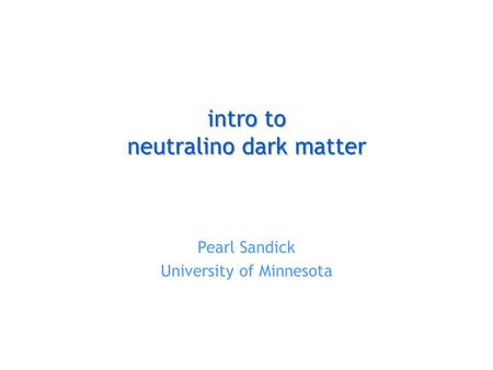 Intro to neutralino dark matter Pearl Sandick University of Minnesota.