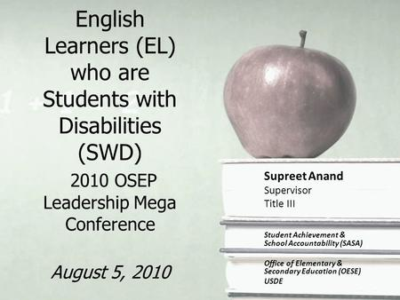 English Learners (EL) who are Students with Disabilities (SWD) 2010 OSEP Leadership Mega Conference August 5, 2010 Supreet Anand Supervisor Title III Student.