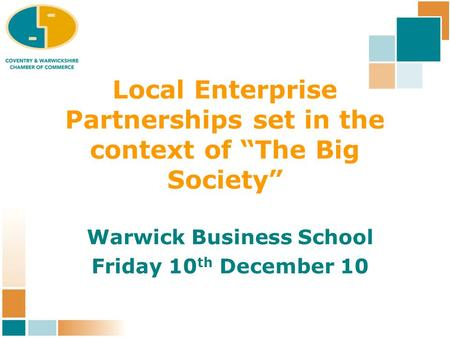"Local Enterprise Partnerships set in the context of ""The Big Society"" Warwick Business School Friday 10 th December 10."