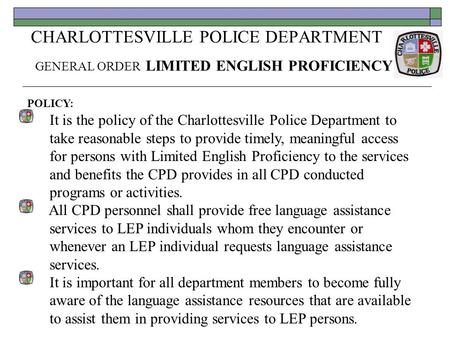 CHARLOTTESVILLE POLICE DEPARTMENT GENERAL ORDER LIMITED ENGLISH PROFICIENCY POLICY: It is the policy of the Charlottesville Police Department to take reasonable.